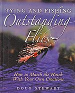 Tying and Fishing Outstanding Flies - How to Match the Hatch With Your Own Creations By Doug Stewart.