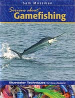 Serious About Gamefishing - Bluewater Techniques for New Zealand by Sam Mossman